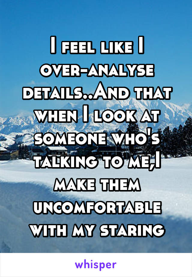 I feel like I over-analyse details..And that when I look at someone who's talking to me,I make them uncomfortable with my staring