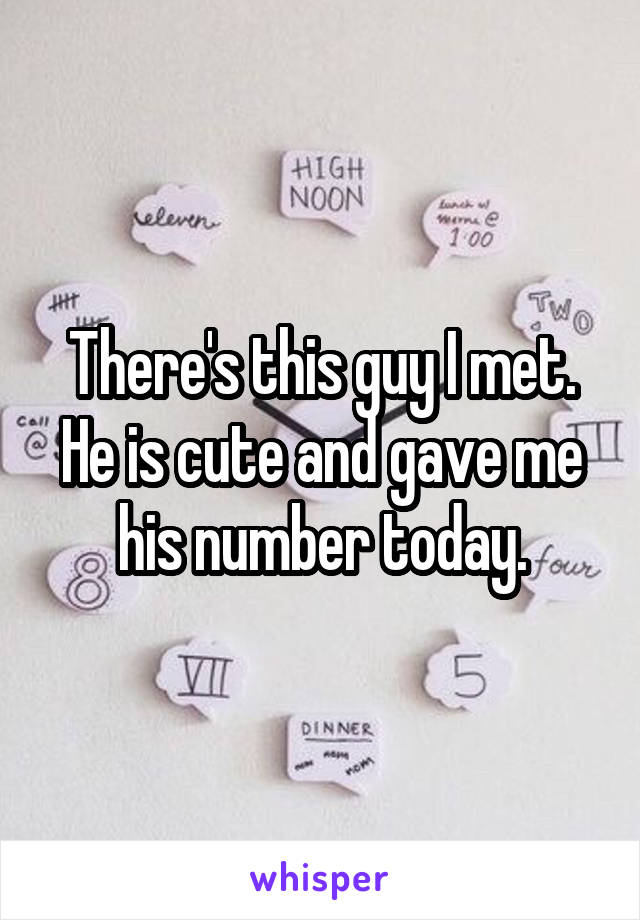 There's this guy I met. He is cute and gave me his number today.