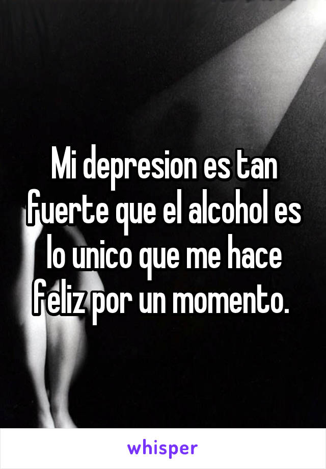 Mi depresion es tan fuerte que el alcohol es lo unico que me hace feliz por un momento.