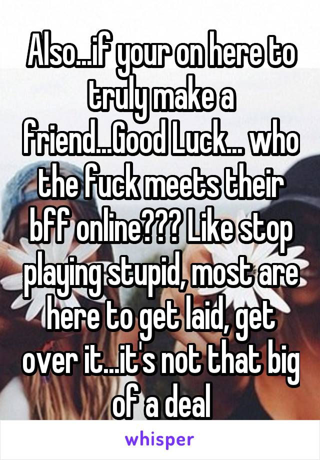 Also...if your on here to truly make a friend...Good Luck... who the fuck meets their bff online??? Like stop playing stupid, most are here to get laid, get over it...it's not that big of a deal