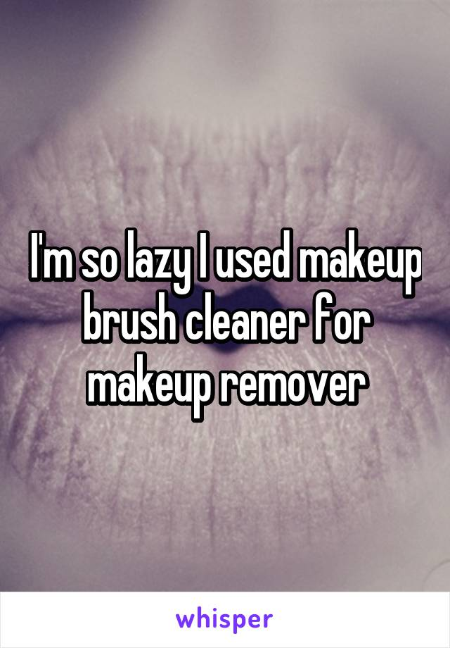 I'm so lazy I used makeup brush cleaner for makeup remover