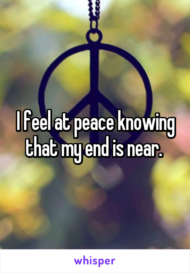 I feel at peace knowing that my end is near.