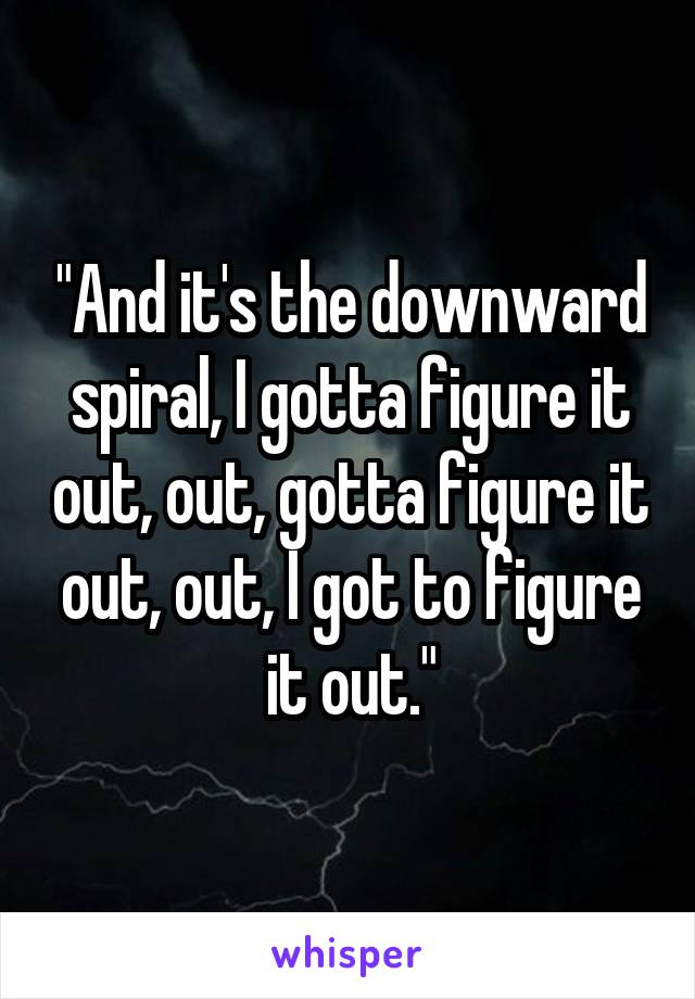 """""""And it's the downward spiral, I gotta figure it out, out, gotta figure it out, out, I got to figure it out."""""""