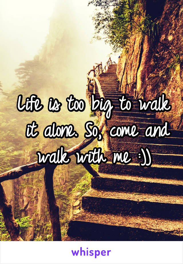 Life is too big to walk  it alone. So, come and walk with me :))