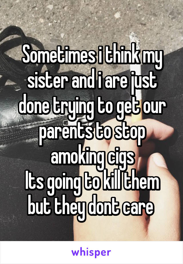 Sometimes i think my sister and i are just done trying to get our parents to stop amoking cigs Its going to kill them but they dont care