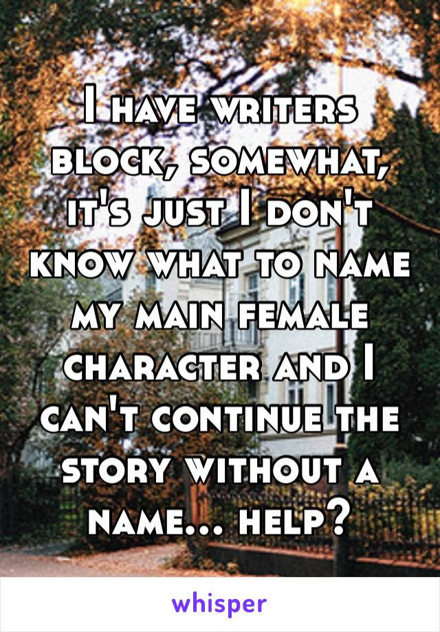 I have writers block, somewhat, it's just I don't know what to name my main female character and I can't continue the story without a name… help?