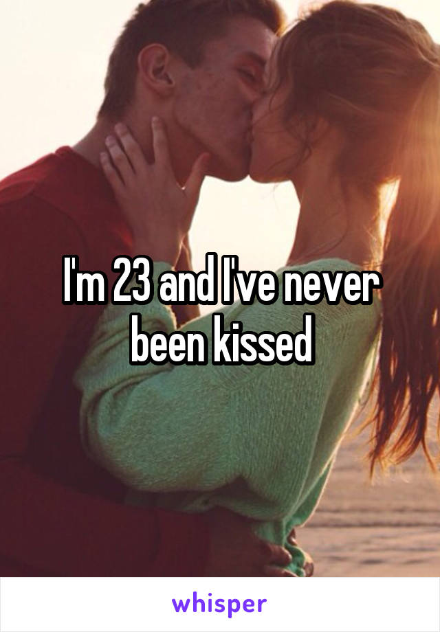I'm 23 and I've never been kissed