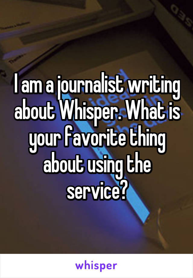 I am a journalist writing about Whisper. What is your favorite thing about using the service?