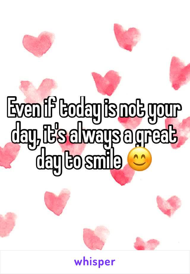 Even if today is not your day, it's always a great day to smile 😊