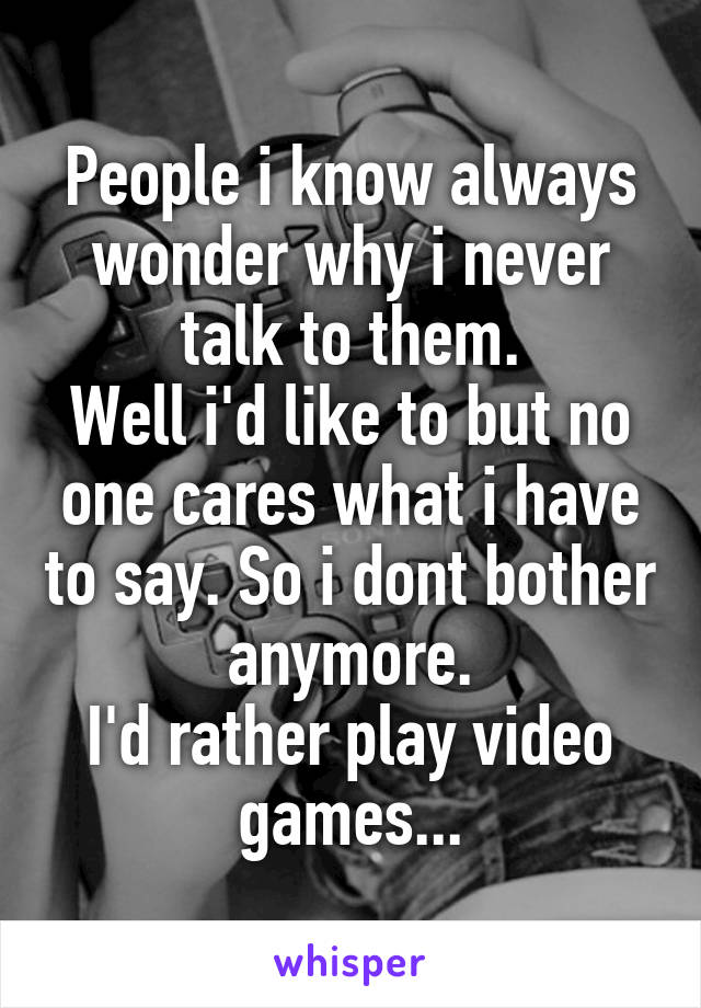 People i know always wonder why i never talk to them. Well i'd like to but no one cares what i have to say. So i dont bother anymore. I'd rather play video games...