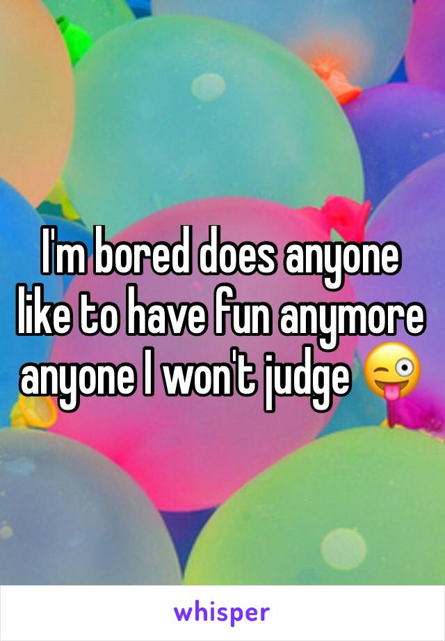 I'm bored does anyone like to have fun anymore  anyone I won't judge 😜