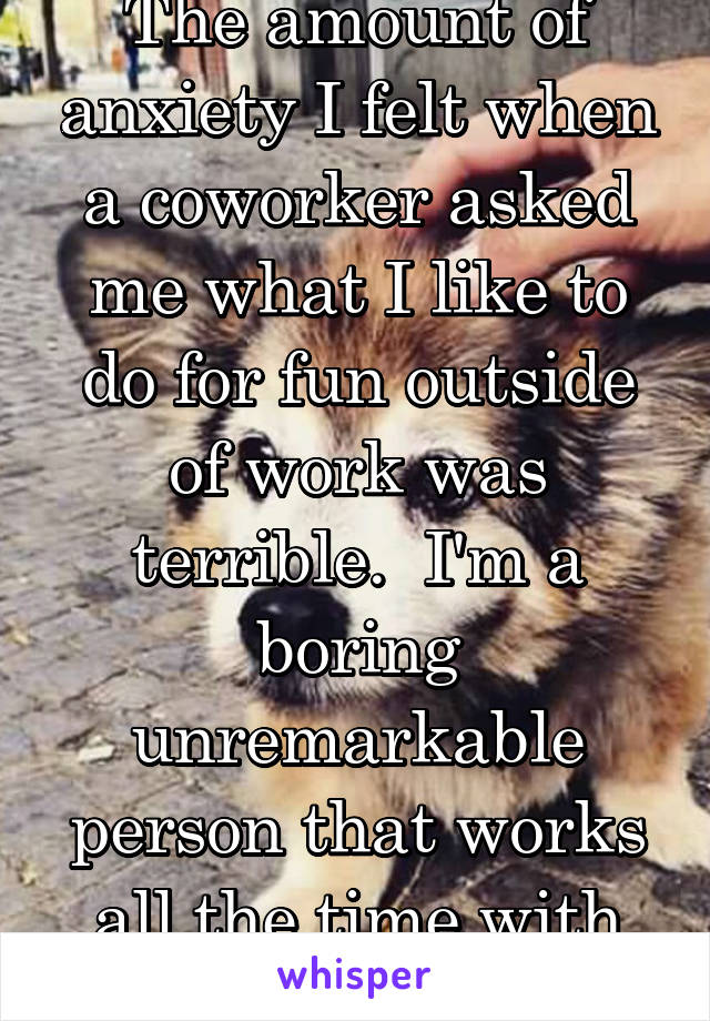 The amount of anxiety I felt when a coworker asked me what I like to do for fun outside of work was terrible.  I'm a boring unremarkable person that works all the time with only 2 good friends.