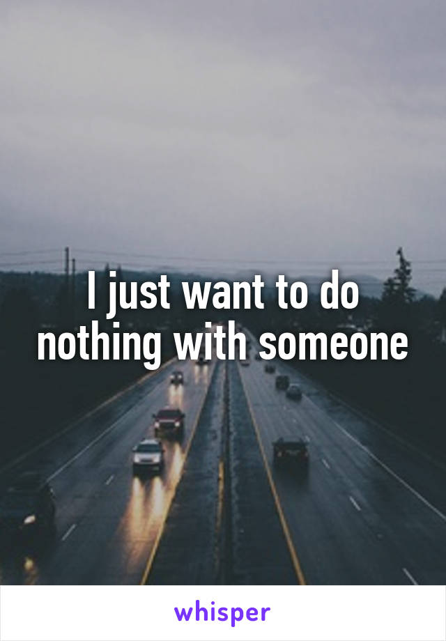 I just want to do nothing with someone