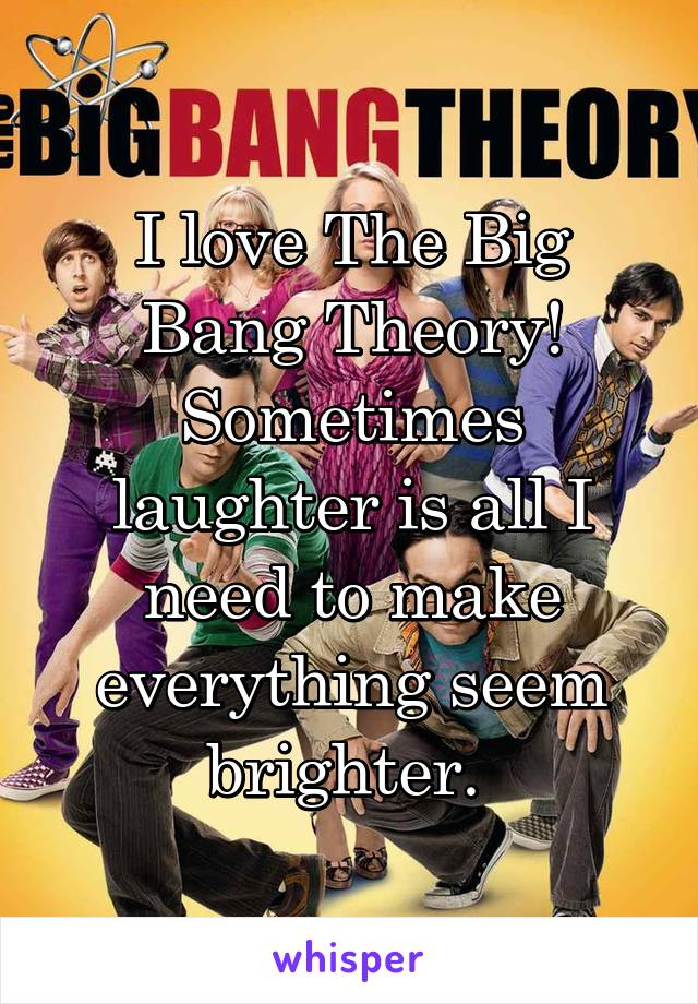 I love The Big Bang Theory! Sometimes laughter is all I need to make everything seem brighter.