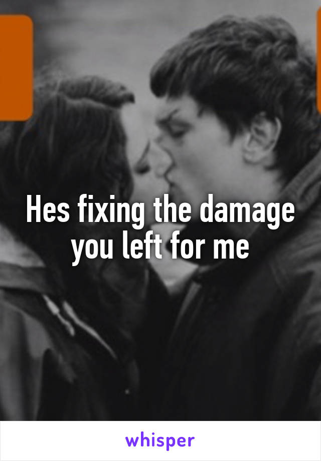 Hes fixing the damage you left for me