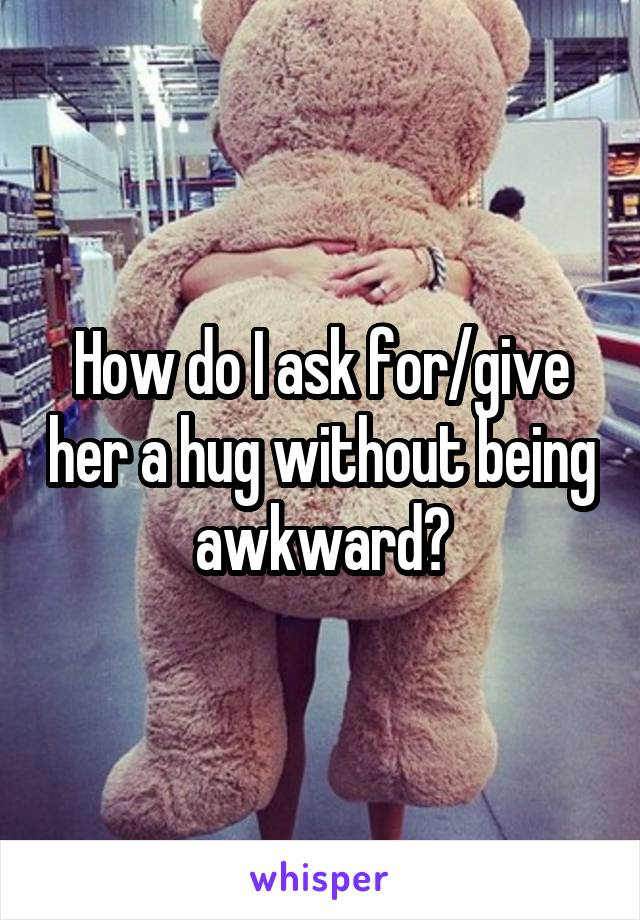 How do I ask for/give her a hug without being awkward?
