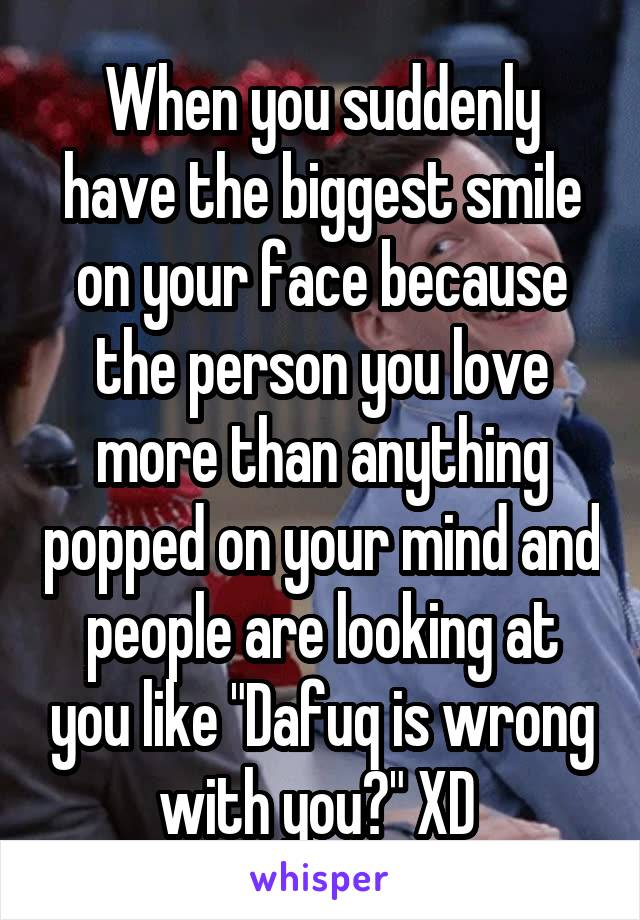 """When you suddenly have the biggest smile on your face because the person you love more than anything popped on your mind and people are looking at you like """"Dafuq is wrong with you?"""" XD"""