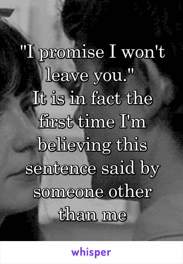 """""""I promise I won't leave you.""""  It is in fact the first time I'm believing this sentence said by someone other than me"""