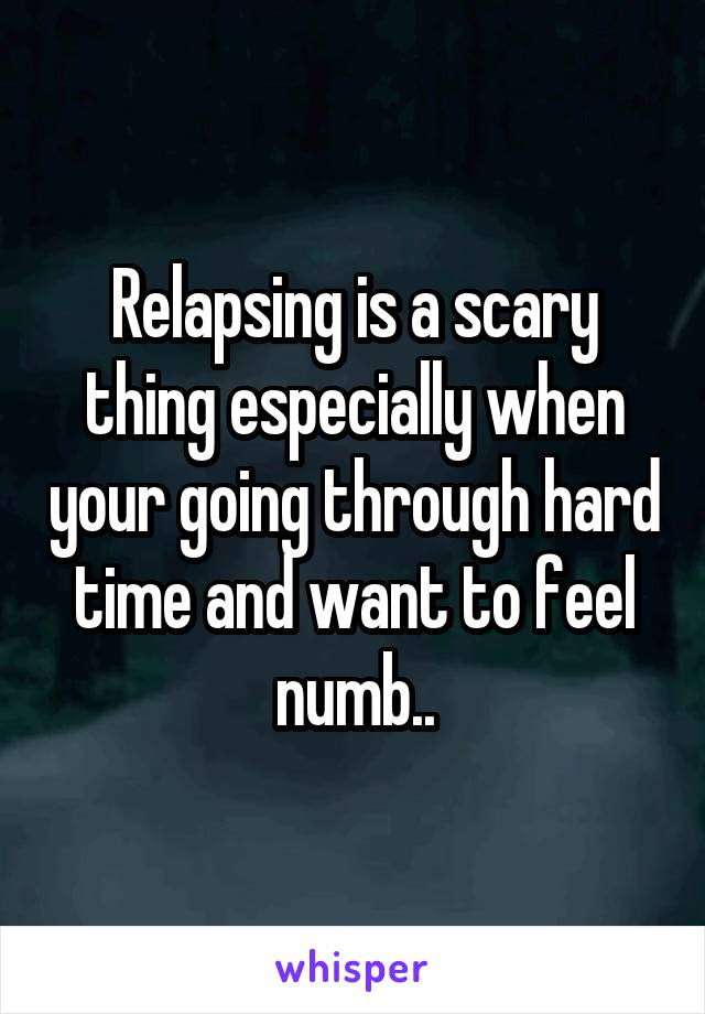 Relapsing is a scary thing especially when your going through hard time and want to feel numb..