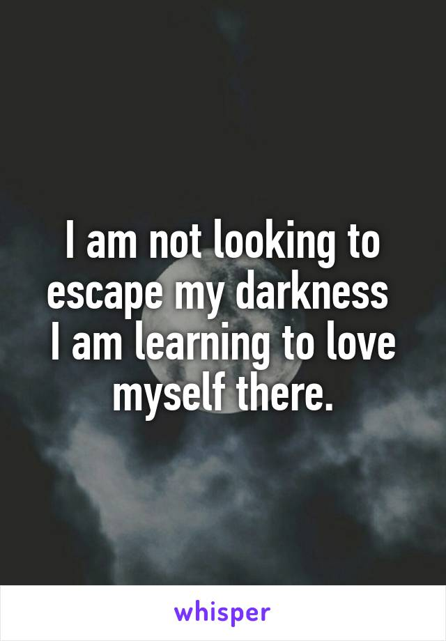 I am not looking to escape my darkness  I am learning to love myself there.