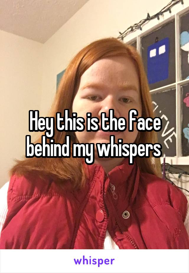 Hey this is the face behind my whispers