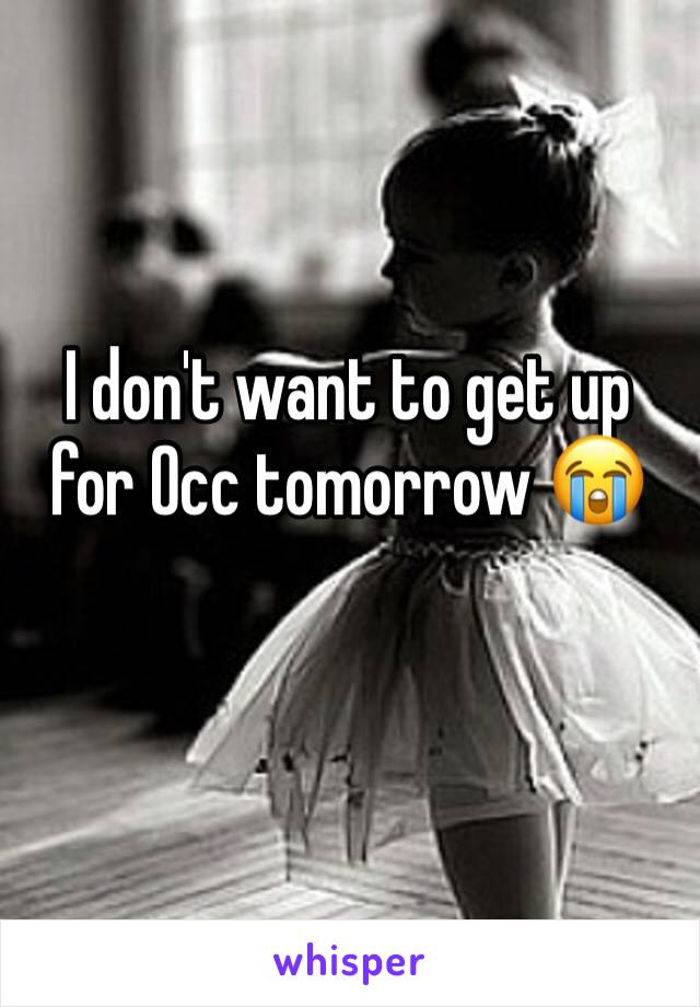 I don't want to get up for Occ tomorrow 😭