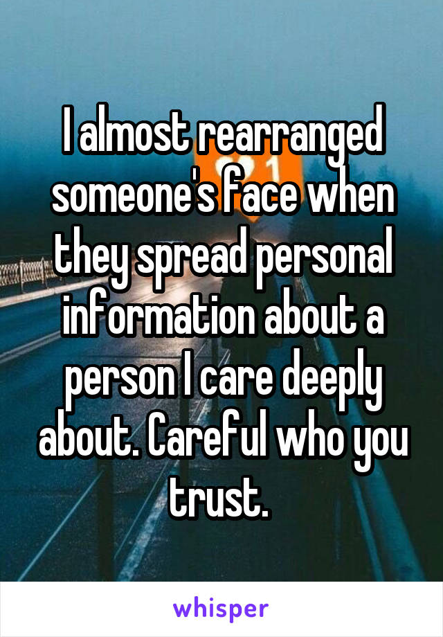 I almost rearranged someone's face when they spread personal information about a person I care deeply about. Careful who you trust.