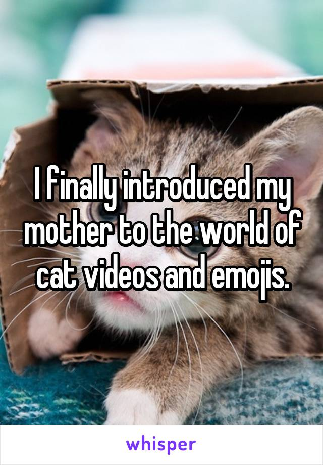 I finally introduced my mother to the world of cat videos and emojis.
