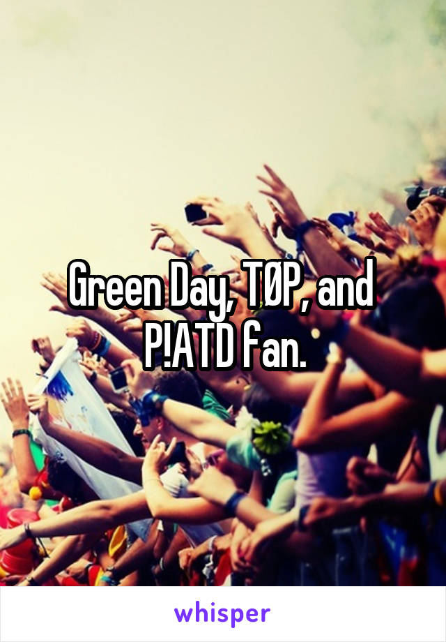 Green Day, TØP, and  P!ATD fan.