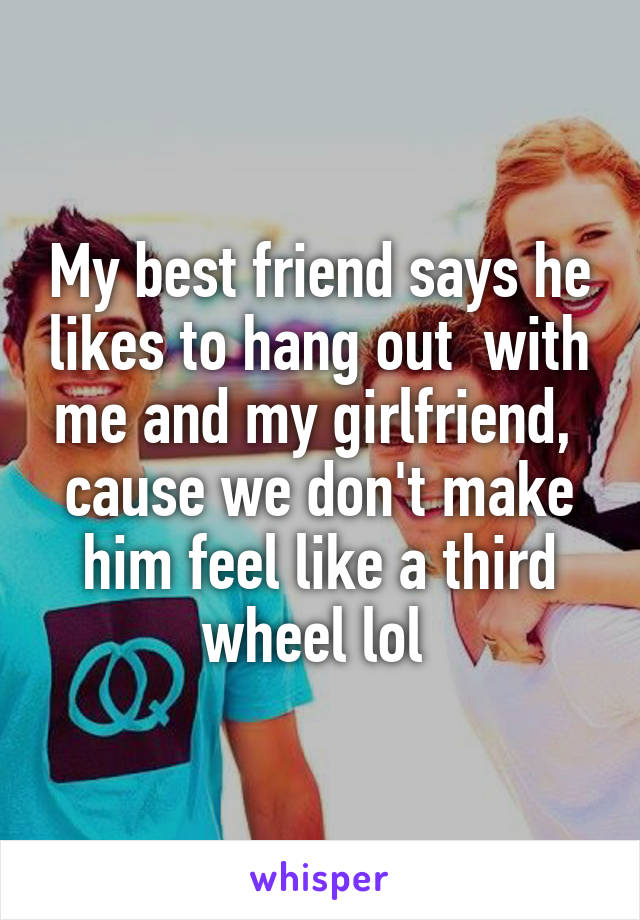 My best friend says he likes to hang out  with me and my girlfriend,  cause we don't make him feel like a third wheel lol
