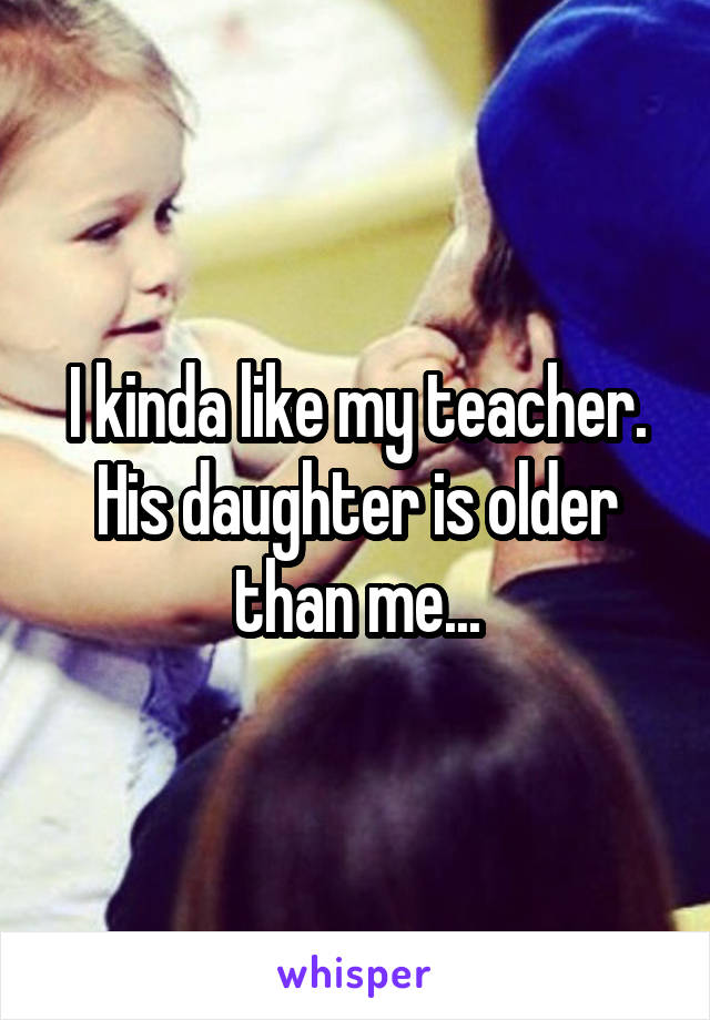 I kinda like my teacher. His daughter is older than me...