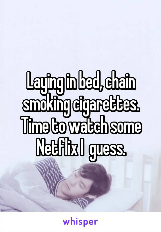 Laying in bed, chain smoking cigarettes. Time to watch some Netflix I  guess.
