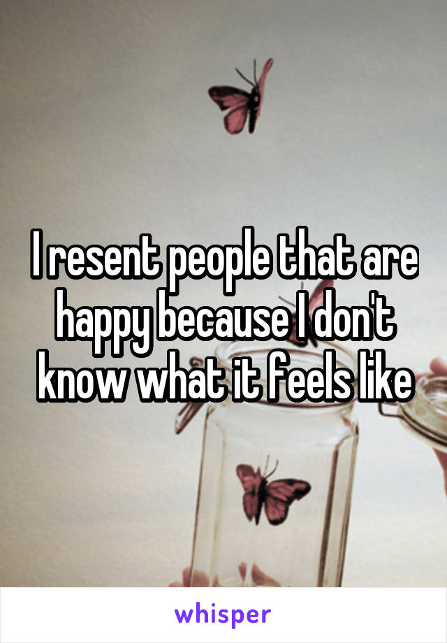 I resent people that are happy because I don't know what it feels like
