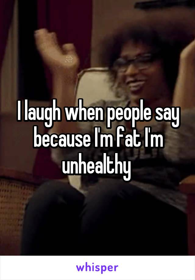 I laugh when people say because I'm fat I'm unhealthy