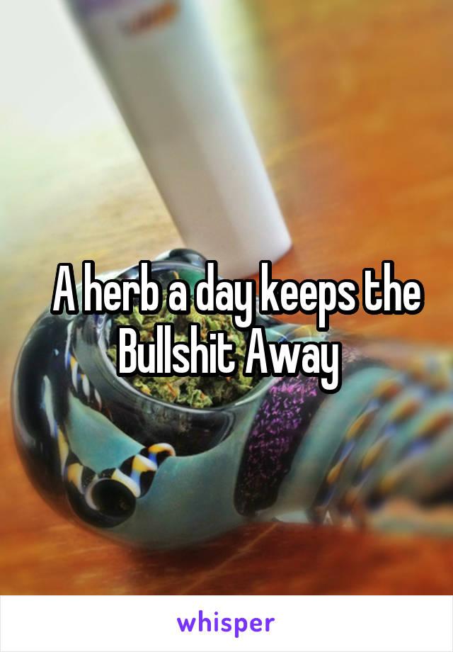A herb a day keeps the Bullshit Away