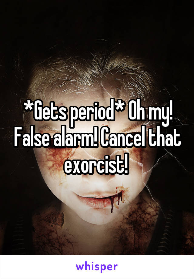 *Gets period* Oh my! False alarm! Cancel that exorcist!