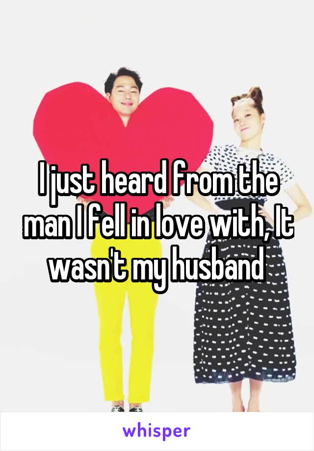 I just heard from the man I fell in love with, It wasn't my husband