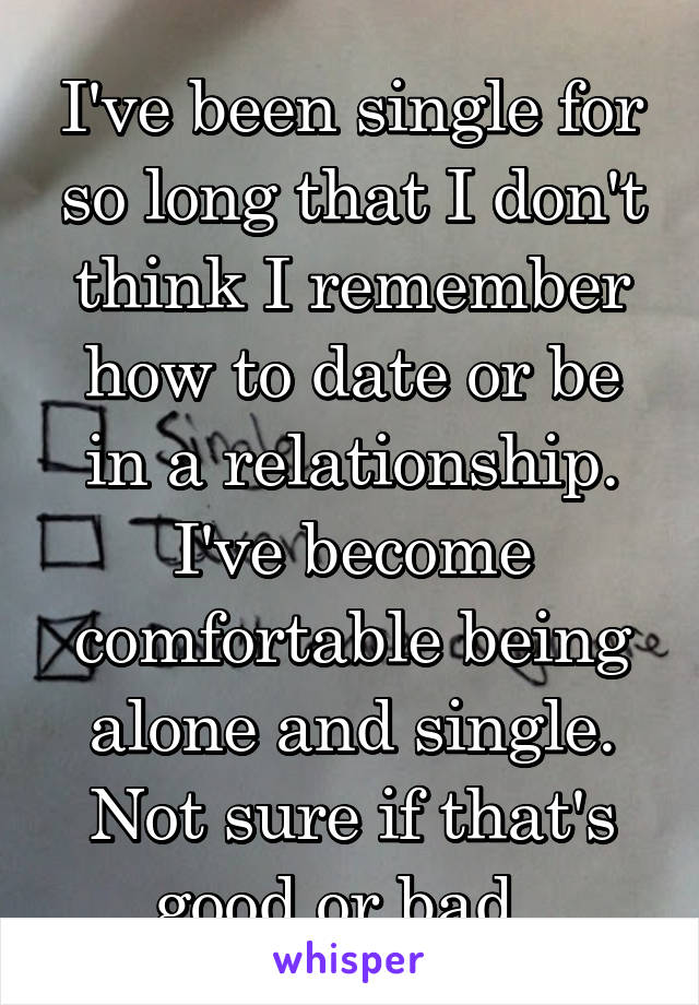 I've been single for so long that I don't think I remember how to date or be in a relationship. I've become comfortable being alone and single. Not sure if that's good or bad.