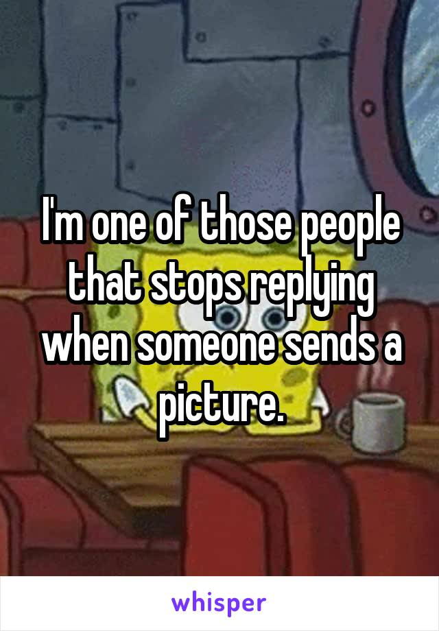 I'm one of those people that stops replying when someone sends a picture.