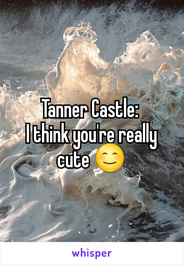 Tanner Castle:  I think you're really cute 😊
