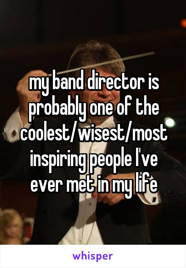 my band director is probably one of the coolest/wisest/most inspiring people I've ever met in my life