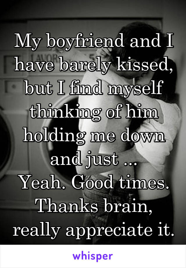 My boyfriend and I have barely kissed, but I find myself thinking of him holding me down and just ... Yeah. Good times. Thanks brain, really appreciate it.