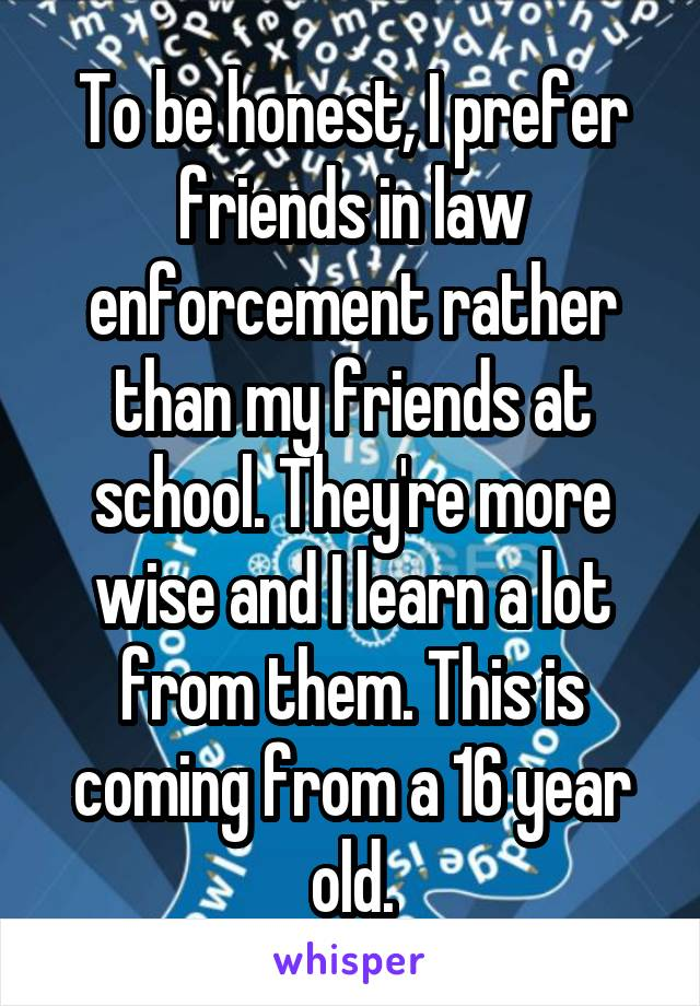 To be honest, I prefer friends in law enforcement rather than my friends at school. They're more wise and I learn a lot from them. This is coming from a 16 year old.