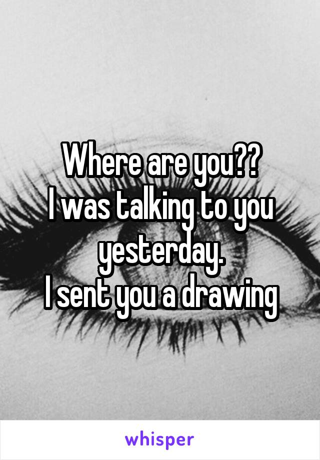 Where are you?? I was talking to you yesterday. I sent you a drawing