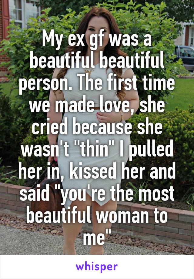 """My ex gf was a beautiful beautiful person. The first time we made love, she cried because she wasn't """"thin"""" I pulled her in, kissed her and said """"you're the most beautiful woman to me"""""""