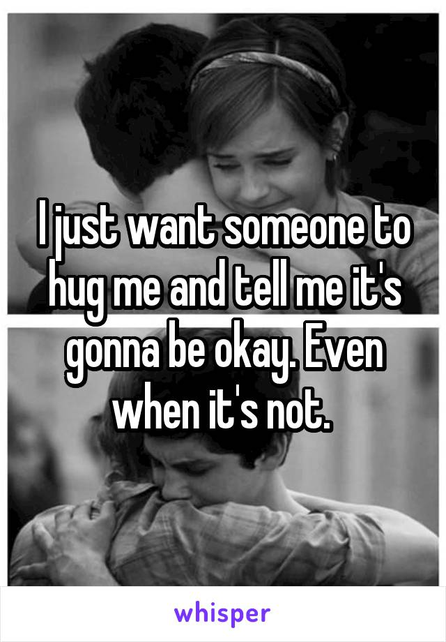 I just want someone to hug me and tell me it's gonna be okay. Even when it's not.
