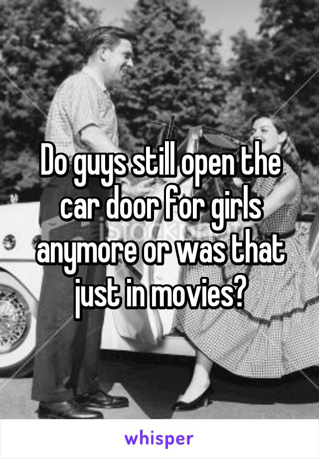 Do guys still open the car door for girls anymore or was that just in movies?