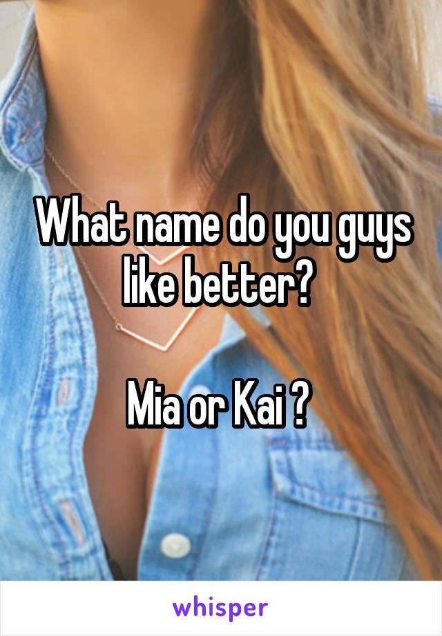 What name do you guys like better?   Mia or Kai ?