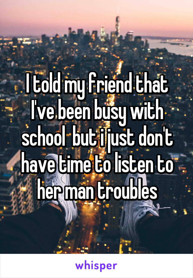 I told my friend that I've been busy with school  but i just don't have time to listen to her man troubles