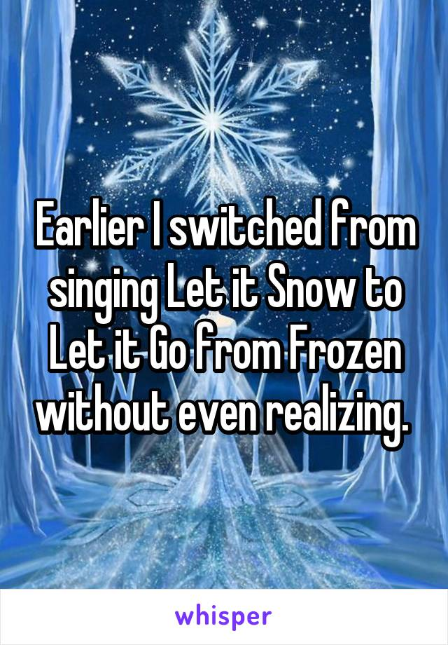 Earlier I switched from singing Let it Snow to Let it Go from Frozen without even realizing.